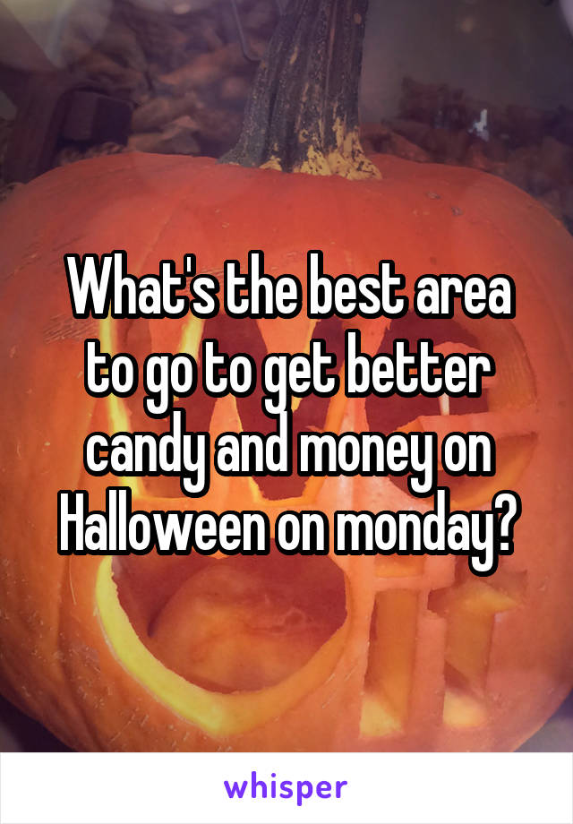 What's the best area to go to get better candy and money on Halloween on monday?