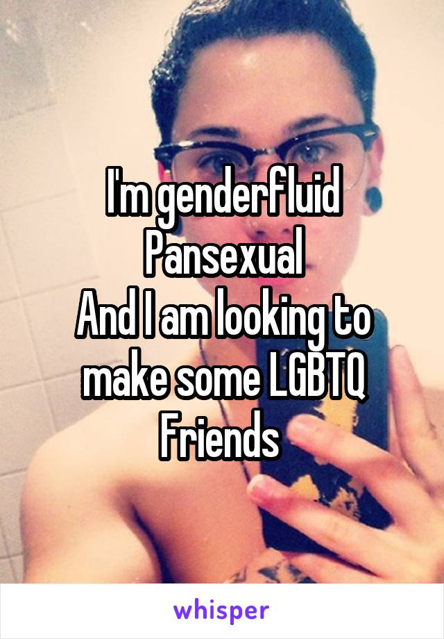 I'm genderfluid Pansexual And I am looking to make some LGBTQ Friends
