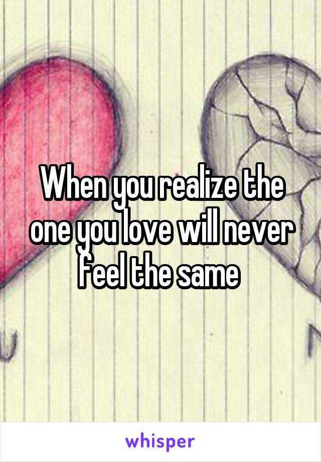 When you realize the one you love will never feel the same