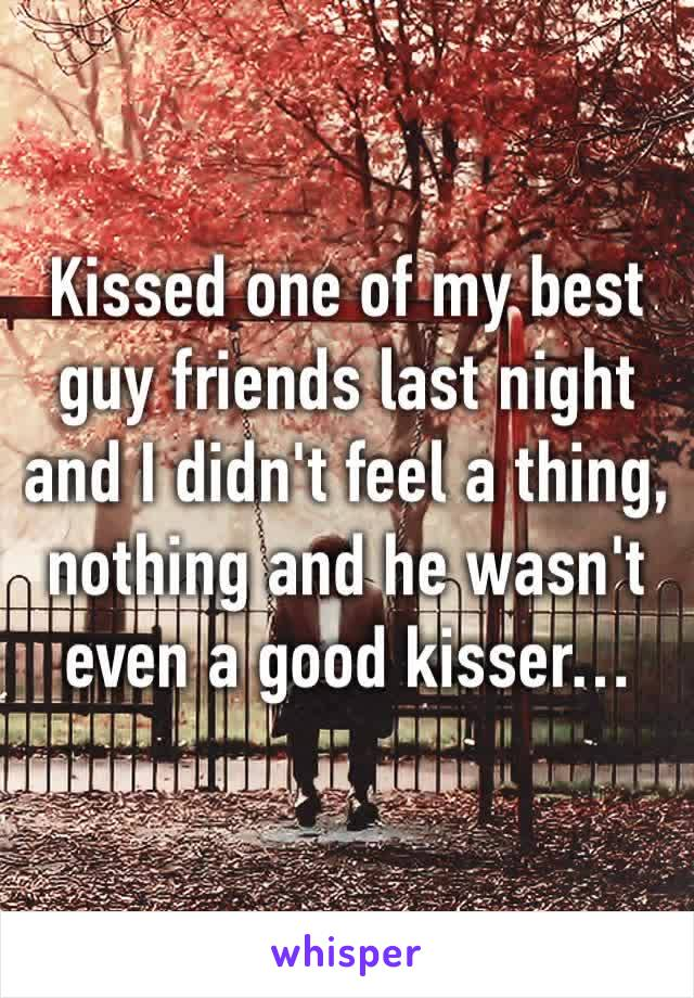 Kissed one of my best guy friends last night and I didn't feel a thing, nothing and he wasn't even a good kisser…