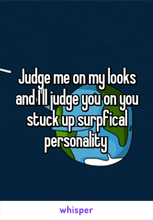 Judge me on my looks and I'll judge you on you stuck up surpfical personality