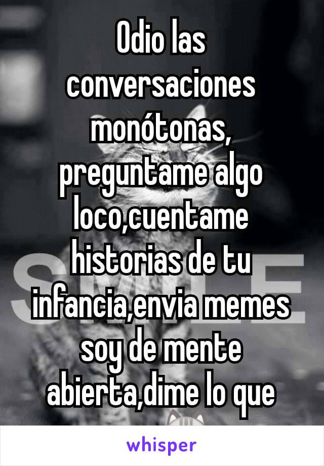 Odio las conversaciones monótonas, preguntame algo loco,cuentame historias de tu infancia,envia memes soy de mente abierta,dime lo que sea.😺