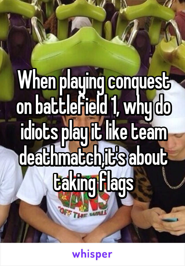 When playing conquest on battlefield 1, why do idiots play it like team deathmatch,it's about taking flags