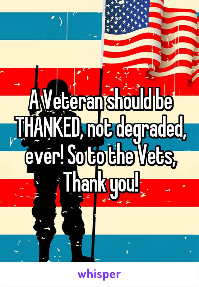 A Veteran should be THANKED, not degraded, ever! So to the Vets, Thank you!