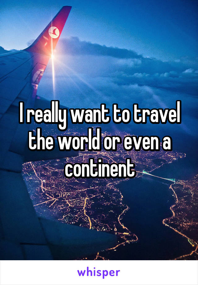 I really want to travel the world or even a continent
