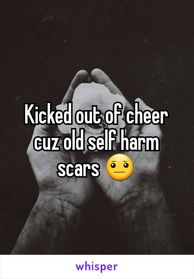 Kicked out of cheer cuz old self harm scars 😐