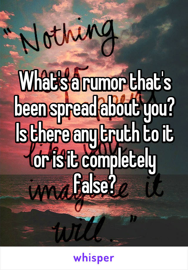 What's a rumor that's been spread about you? Is there any truth to it or is it completely false?