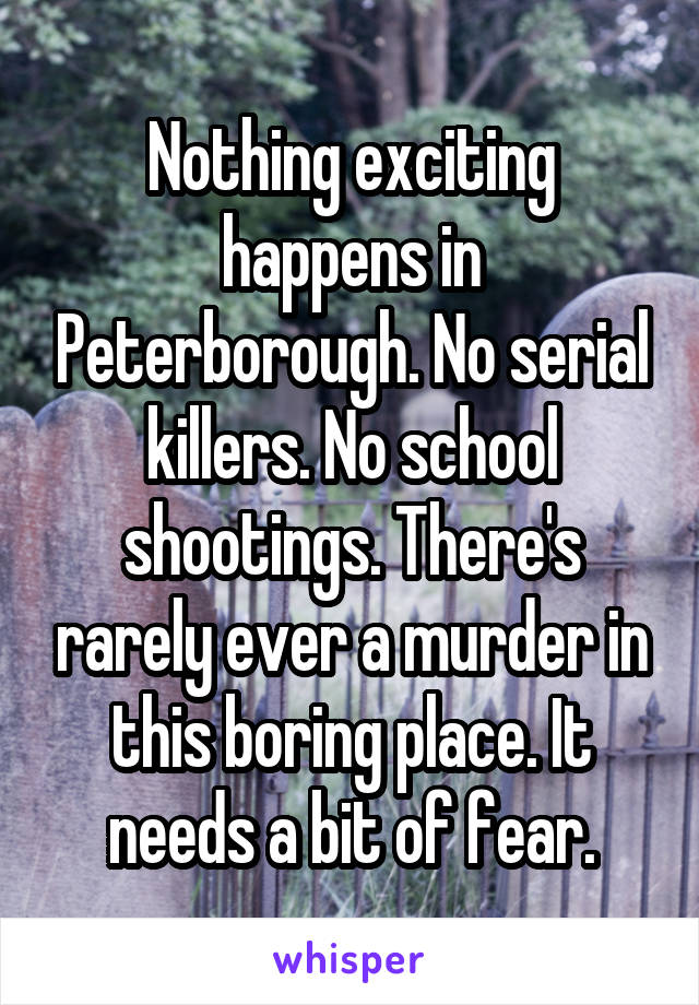 Nothing exciting happens in Peterborough. No serial killers. No school shootings. There's rarely ever a murder in this boring place. It needs a bit of fear.