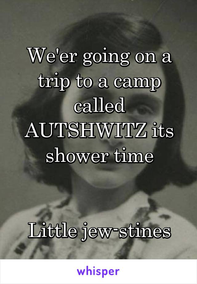 We'er going on a trip to a camp called AUTSHWITZ its shower time   Little jew-stines