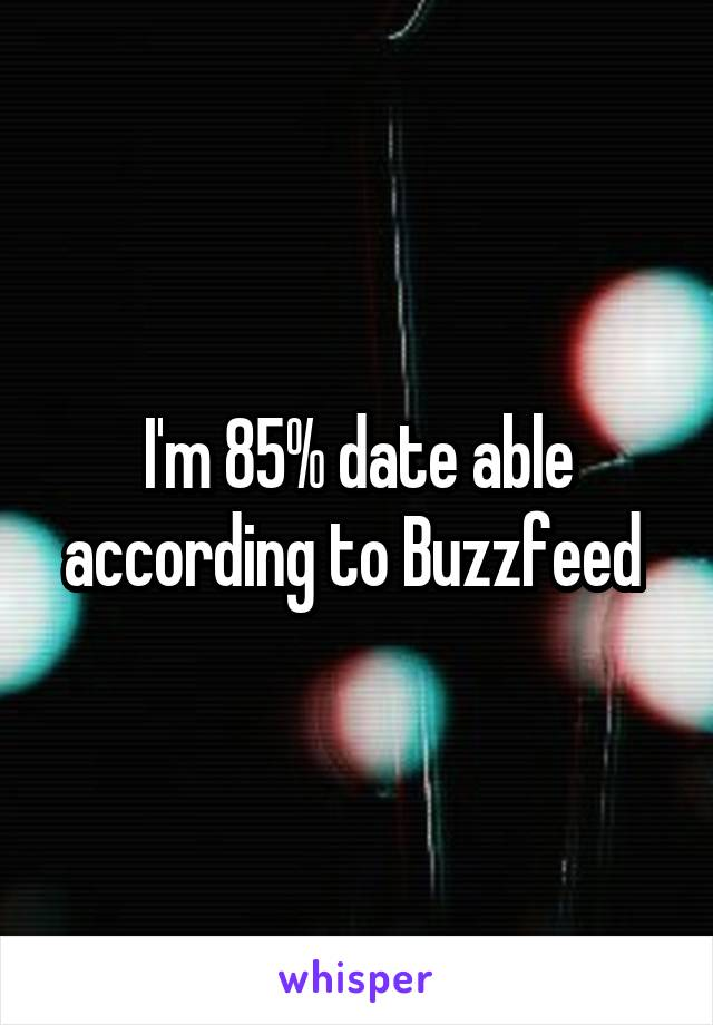 I'm 85% date able according to Buzzfeed