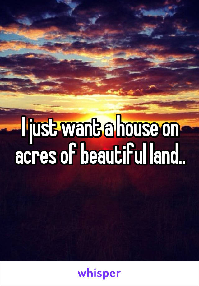 I just want a house on acres of beautiful land..