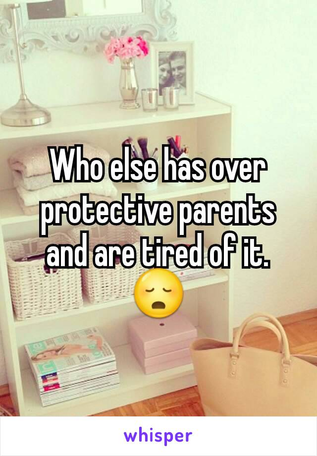 Who else has over protective parents and are tired of it. 😳
