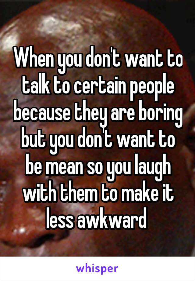When you don't want to talk to certain people because they are boring but you don't want to be mean so you laugh with them to make it less awkward