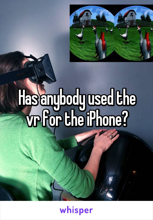 Has anybody used the vr for the iPhone?