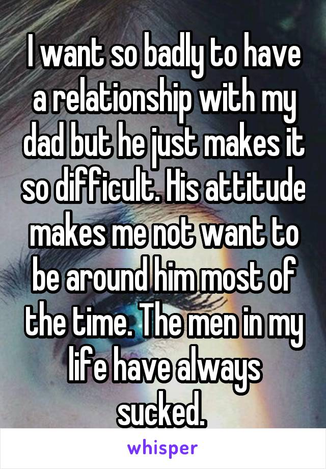 I want so badly to have a relationship with my dad but he just makes it so difficult. His attitude makes me not want to be around him most of the time. The men in my life have always sucked.