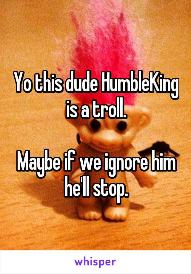 Yo this dude HumbleKing is a troll.  Maybe if we ignore him he'll stop.