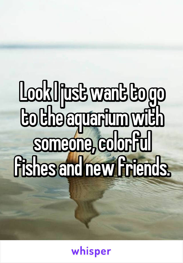 Look I just want to go to the aquarium with someone, colorful fishes and new friends.