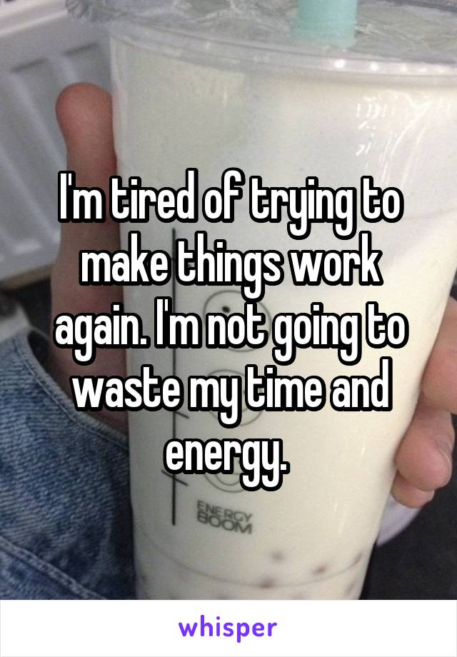 I'm tired of trying to make things work again. I'm not going to waste my time and energy.