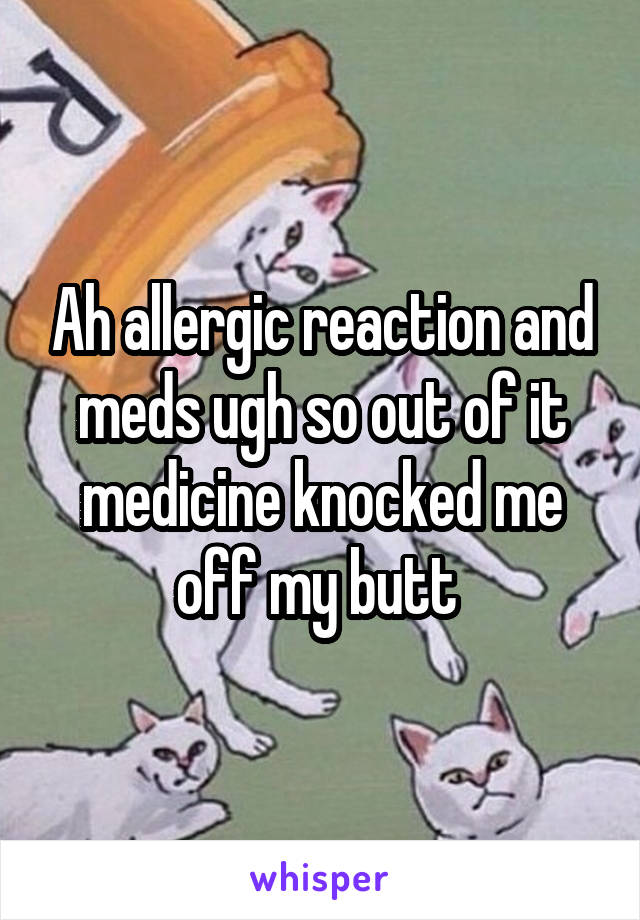 Ah allergic reaction and meds ugh so out of it medicine knocked me off my butt