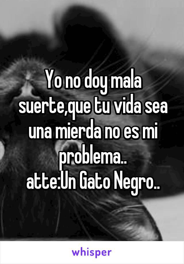 Yo no doy mala suerte,que tu vida sea una mierda no es mi problema.. atte:Un Gato Negro..