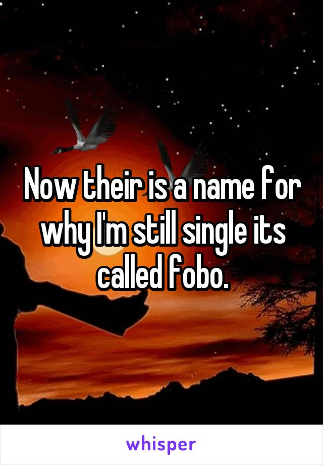 Now their is a name for why I'm still single its called fobo.