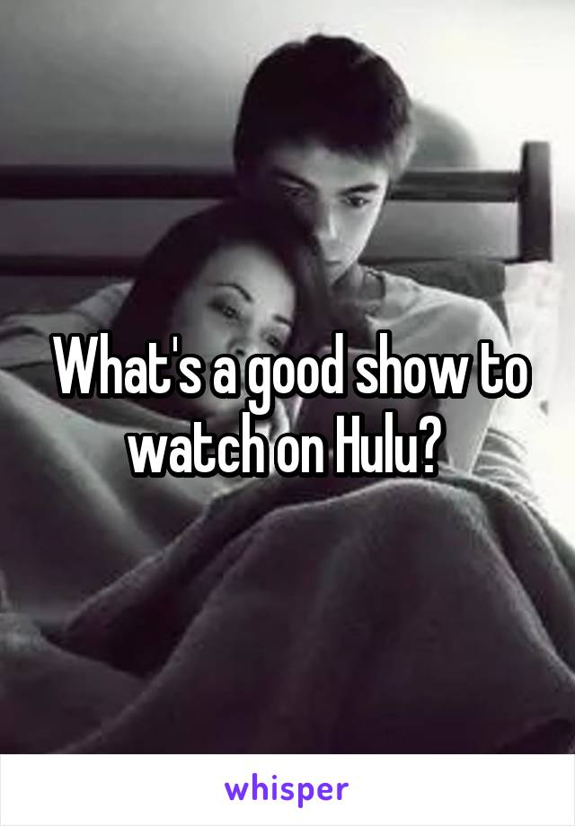 What's a good show to watch on Hulu?