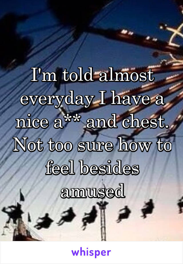 I'm told almost everyday I have a nice a** and chest. Not too sure how to feel besides amused