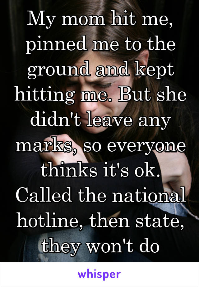 My mom hit me, pinned me to the ground and kept hitting me. But she didn't leave any marks, so everyone thinks it's ok. Called the national hotline, then state, they won't do anything.