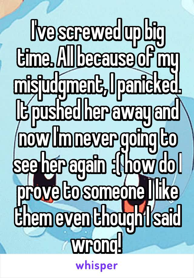 I've screwed up big time. All because of my misjudgment, I panicked. It pushed her away and now I'm never going to see her again  :( how do I prove to someone I like them even though I said wrong!