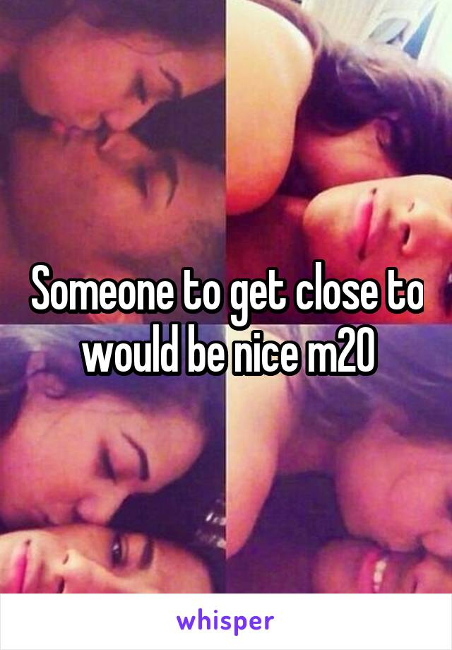 Someone to get close to would be nice m20