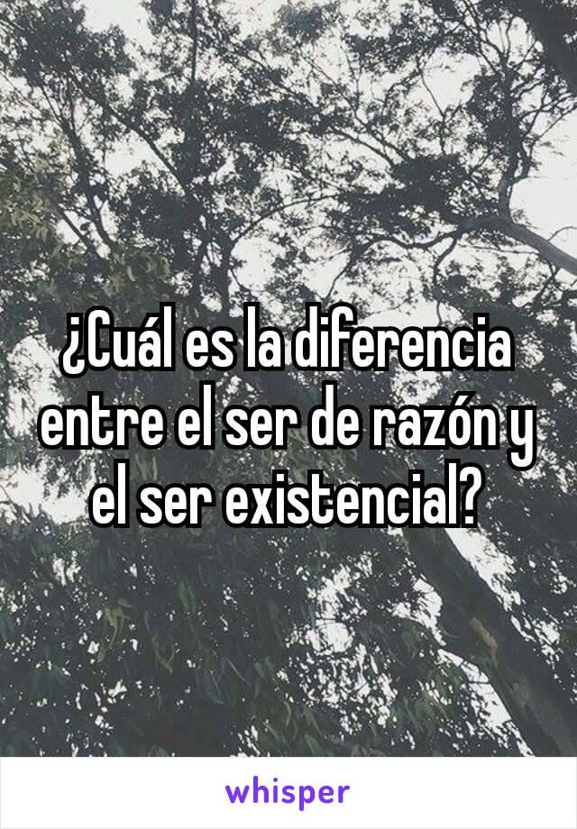 ¿Cuál es la diferencia entre el ser de razón y el ser existencial?