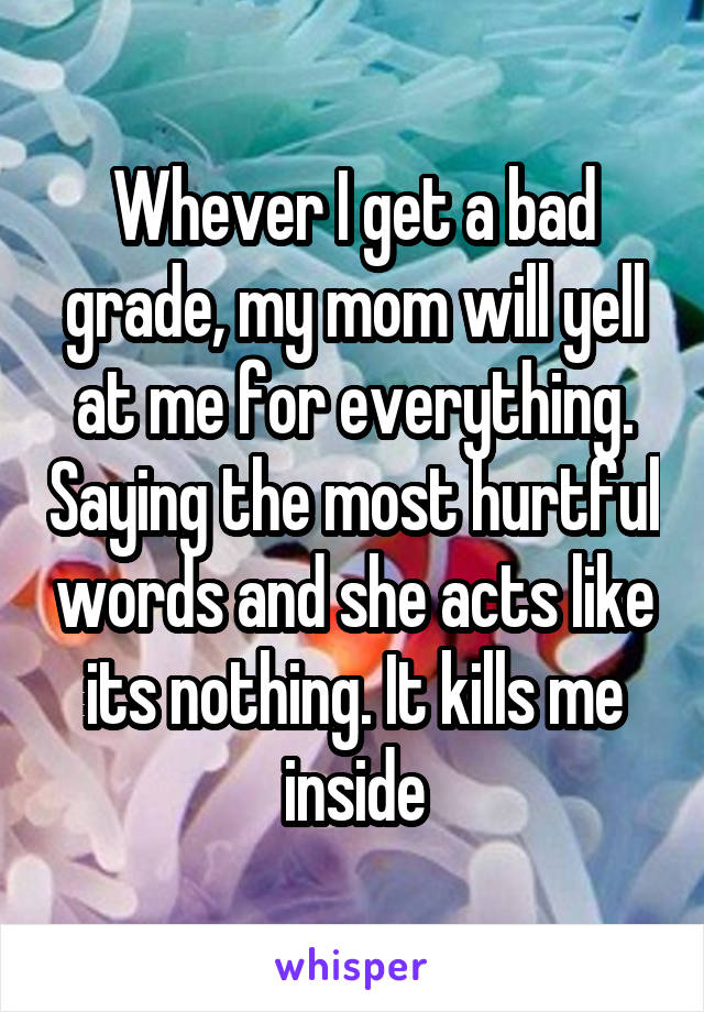 Whever I get a bad grade, my mom will yell at me for everything. Saying the most hurtful words and she acts like its nothing. It kills me inside