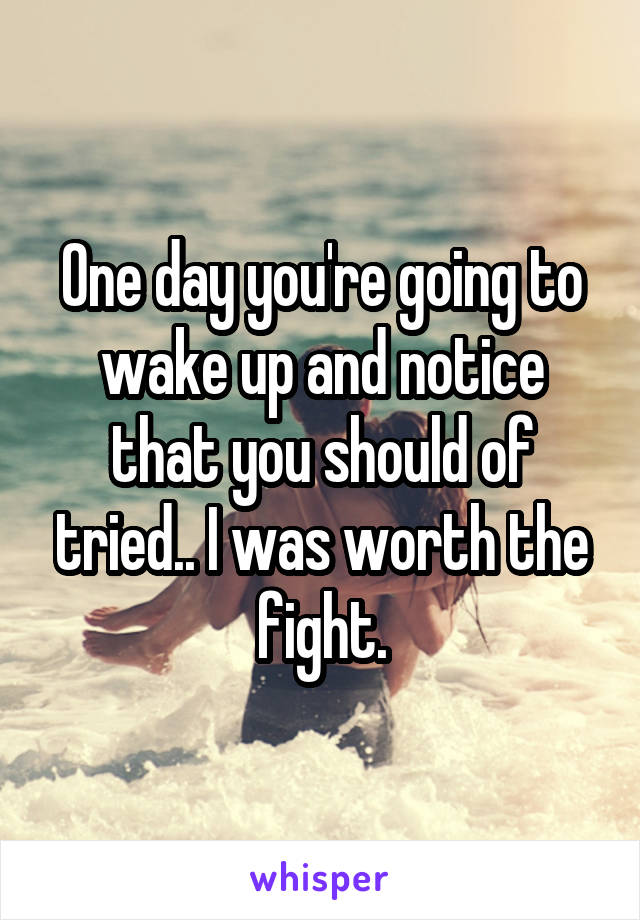One day you're going to wake up and notice that you should of tried.. I was worth the fight.