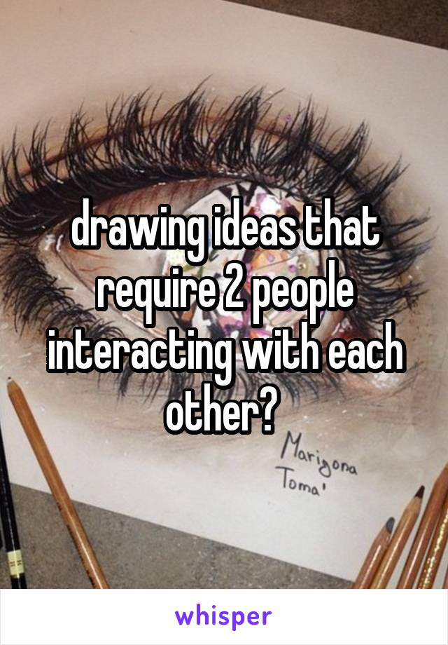 drawing ideas that require 2 people interacting with each other?