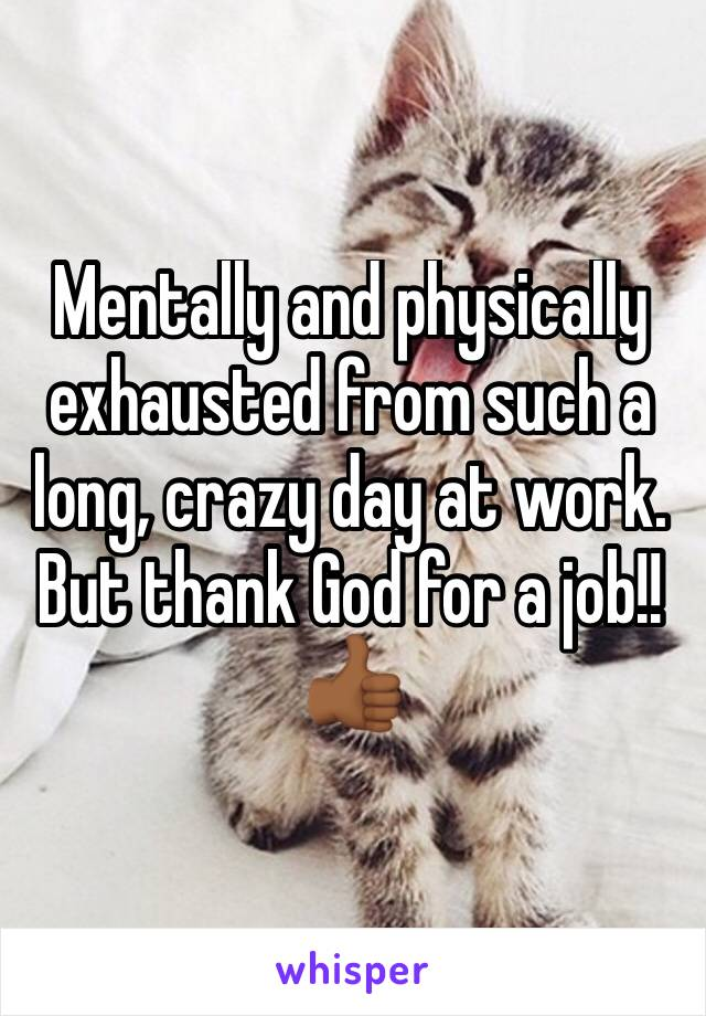 Mentally and physically exhausted from such a long, crazy day at work. But thank God for a job!!  👍🏾