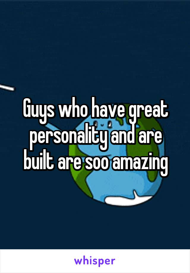 Guys who have great personality and are built are soo amazing