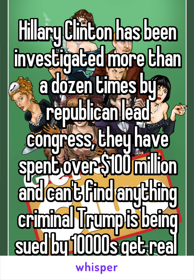 Hillary Clinton has been investigated more than a dozen times by republican lead congress, they have spent over $100 million and can't find anything criminal Trump is being sued by 10000s get real