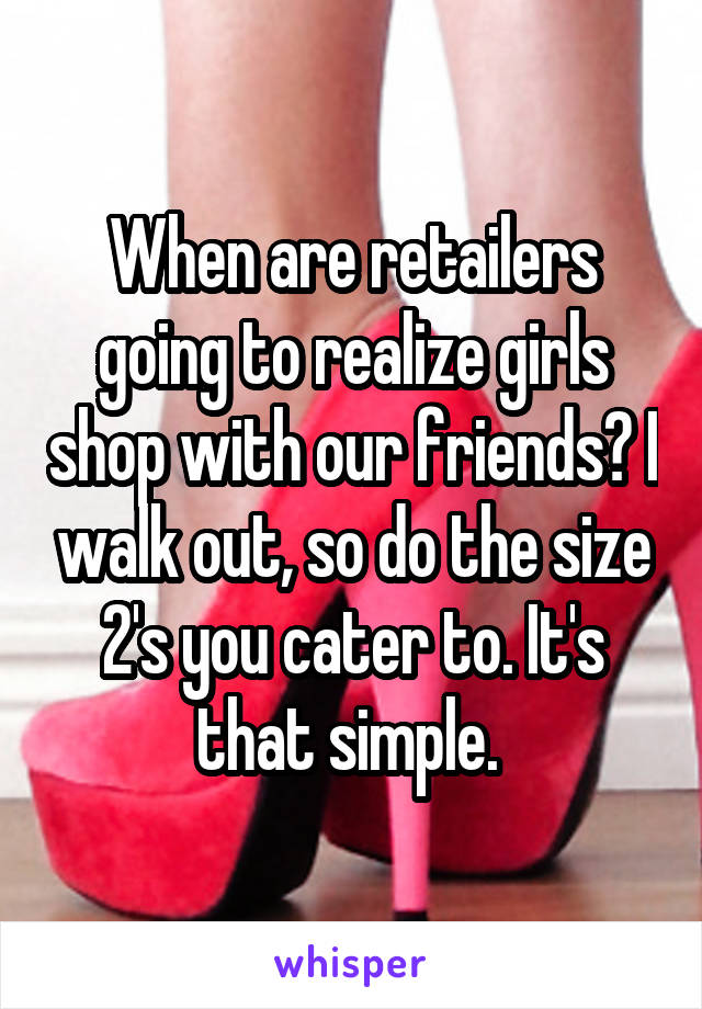 When are retailers going to realize girls shop with our friends? I walk out, so do the size 2's you cater to. It's that simple.