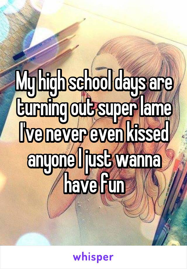My high school days are turning out super lame I've never even kissed anyone I just wanna have fun