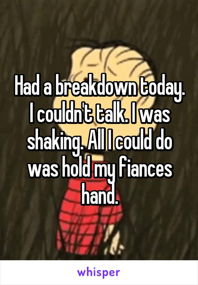 Had a breakdown today. I couldn't talk. I was shaking. All I could do was hold my fiances hand.