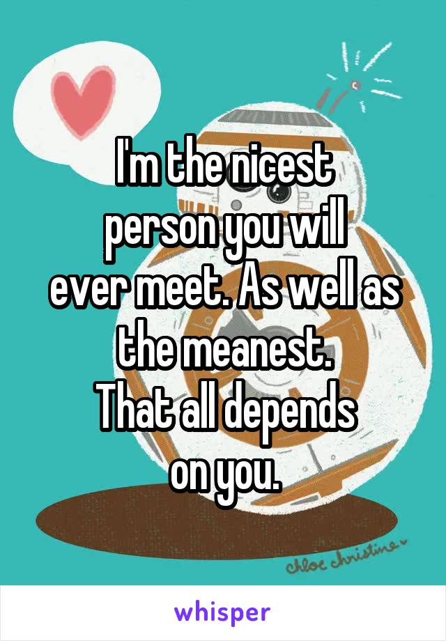I'm the nicest person you will ever meet. As well as the meanest. That all depends on you.