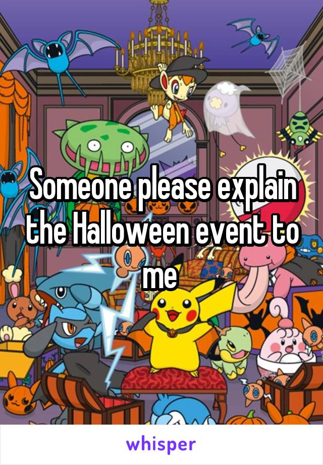 Someone please explain the Halloween event to me
