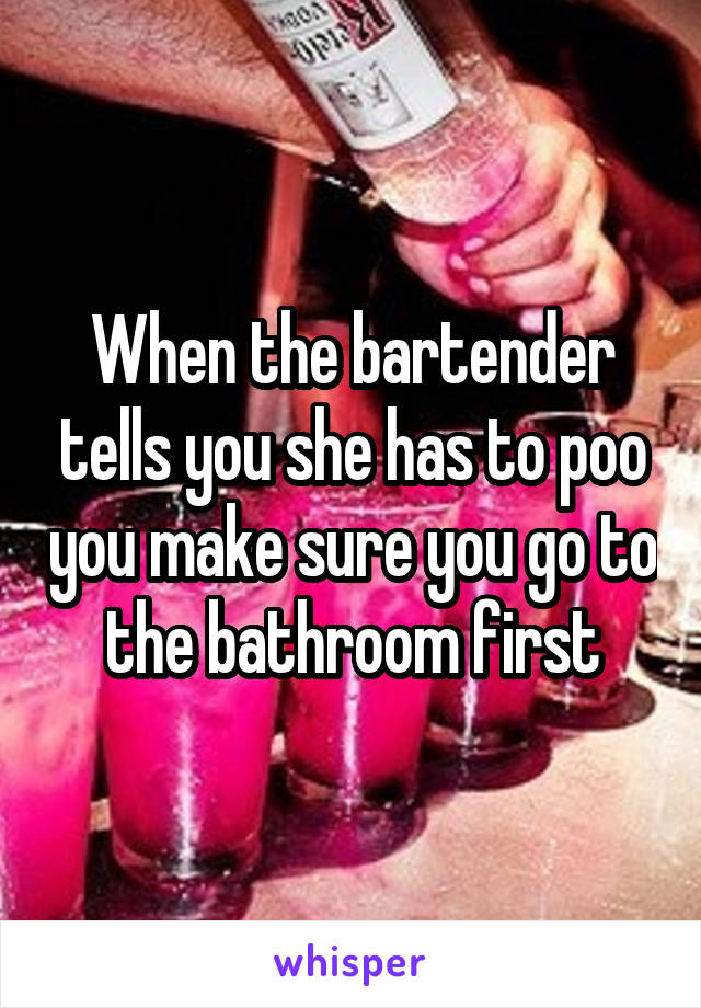 When the bartender tells you she has to poo you make sure you go to the bathroom first