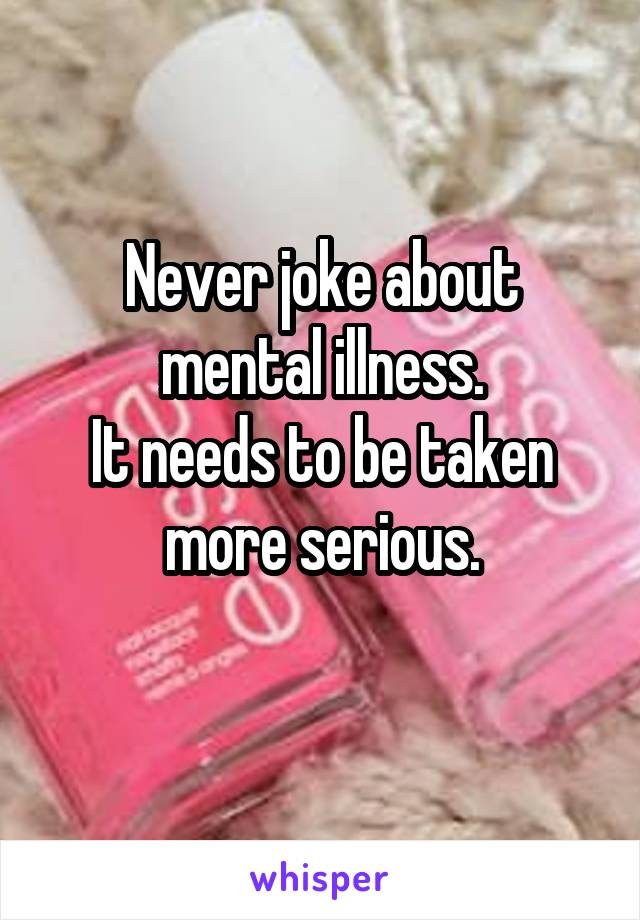 Never joke about mental illness. It needs to be taken more serious.