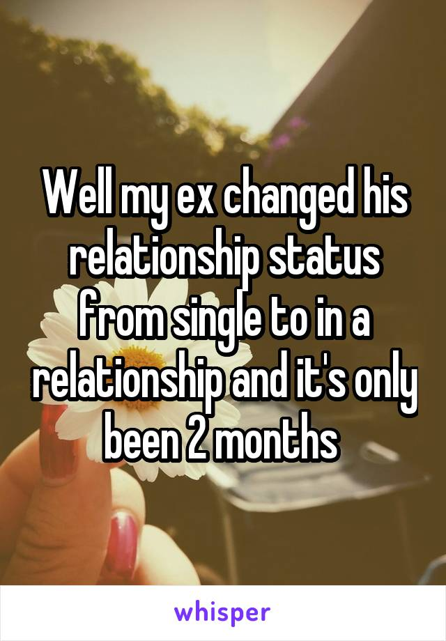 Well my ex changed his relationship status from single to in a relationship and it's only been 2 months