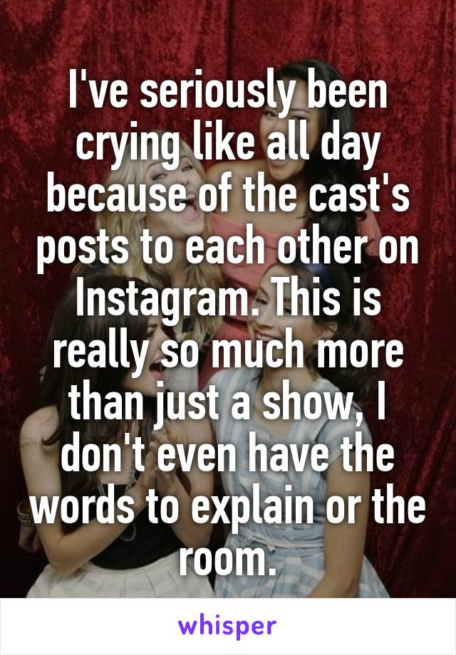 I've seriously been crying like all day because of the cast's posts to each other on Instagram. This is really so much more than just a show, I don't even have the words to explain or the room.