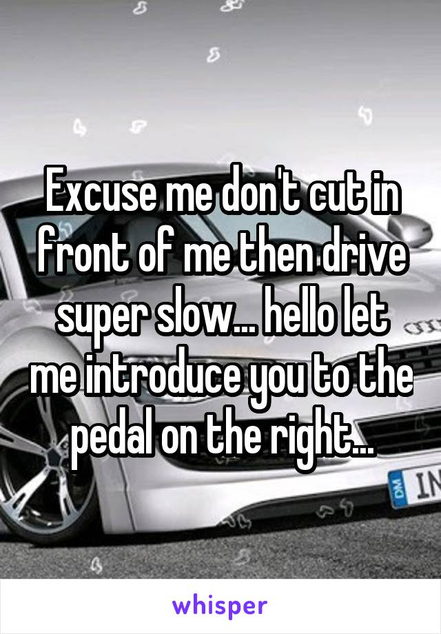 Excuse me don't cut in front of me then drive super slow... hello let me introduce you to the pedal on the right...