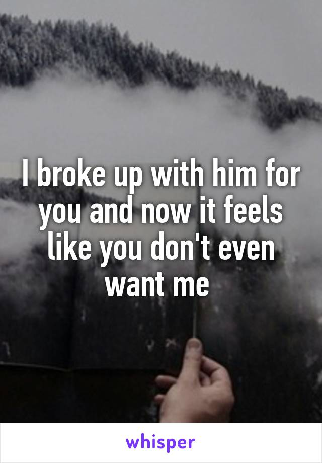 I broke up with him for you and now it feels like you don't even want me