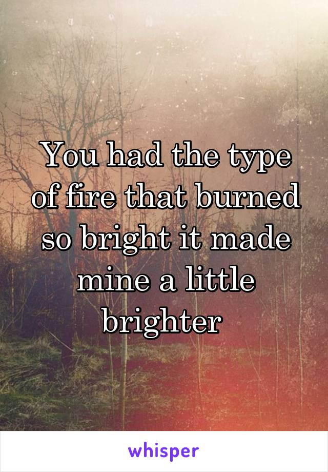 You had the type of fire that burned so bright it made mine a little brighter