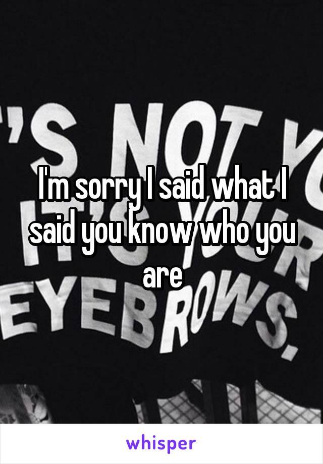 I'm sorry I said what I said you know who you are
